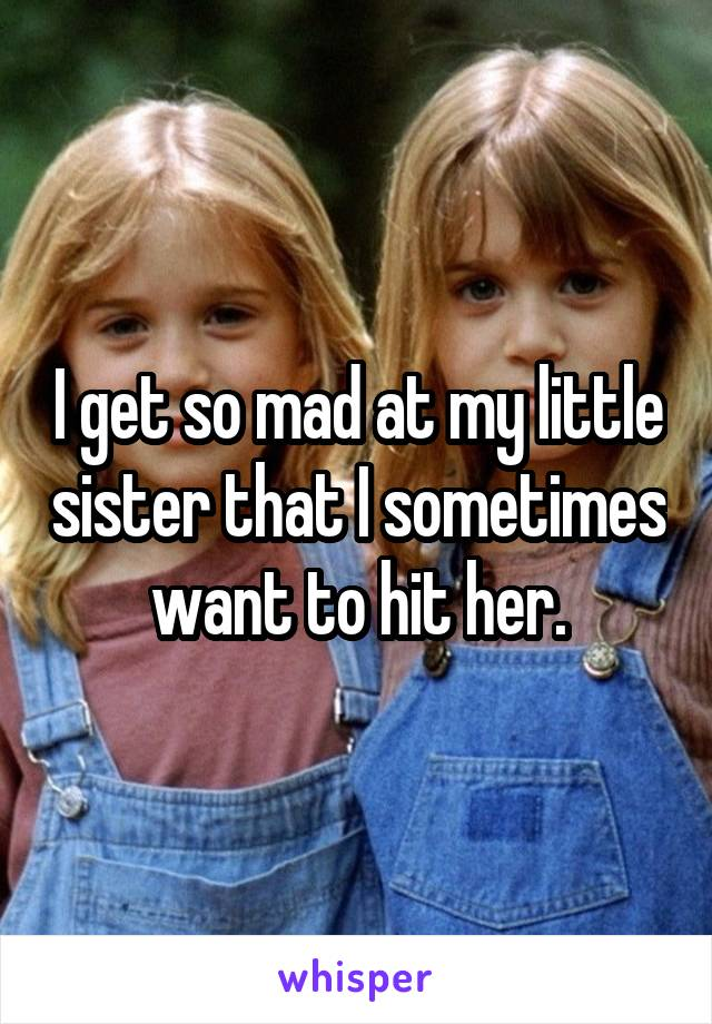 I get so mad at my little sister that I sometimes want to hit her.