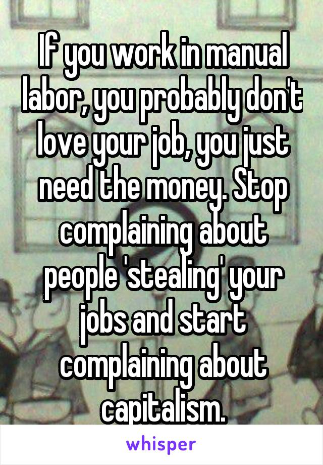 If you work in manual labor, you probably don't love your job, you just need the money. Stop complaining about people 'stealing' your jobs and start complaining about capitalism.