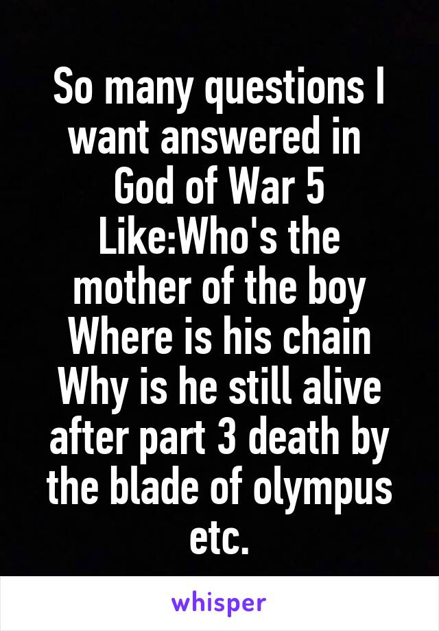 So many questions I want answered in  God of War 5 Like:Who's the mother of the boy Where is his chain Why is he still alive after part 3 death by the blade of olympus etc.