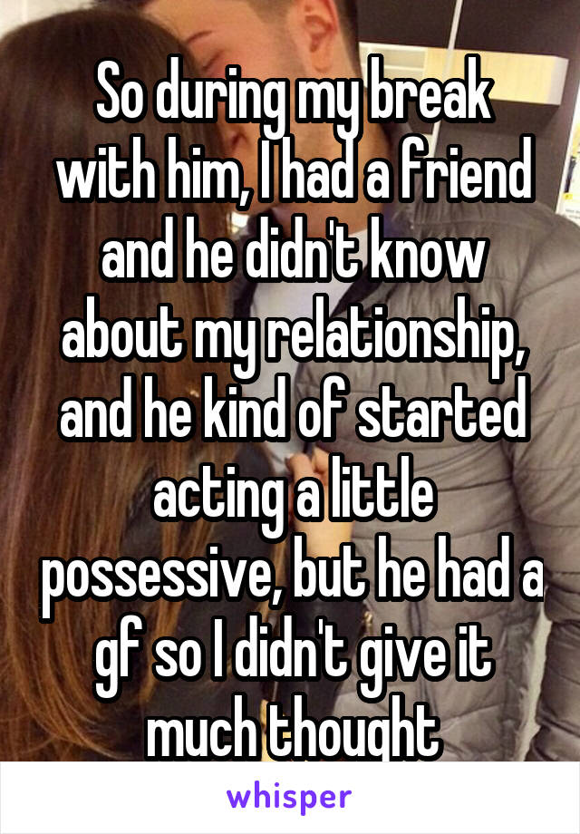 So during my break with him, I had a friend and he didn't know about my relationship, and he kind of started acting a little possessive, but he had a gf so I didn't give it much thought
