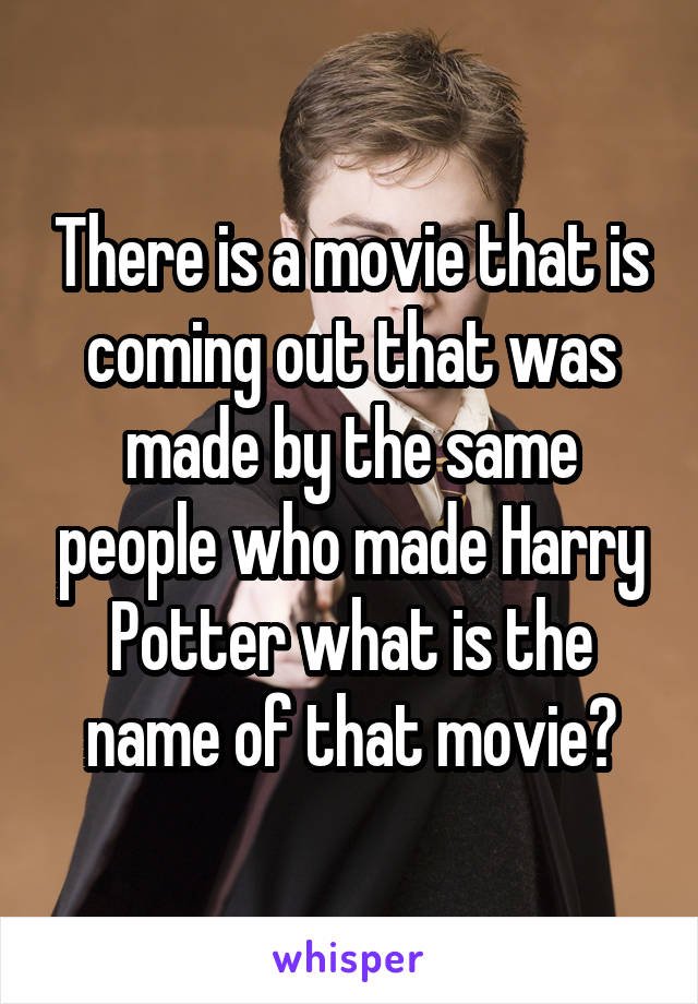 There is a movie that is coming out that was made by the same people who made Harry Potter what is the name of that movie?