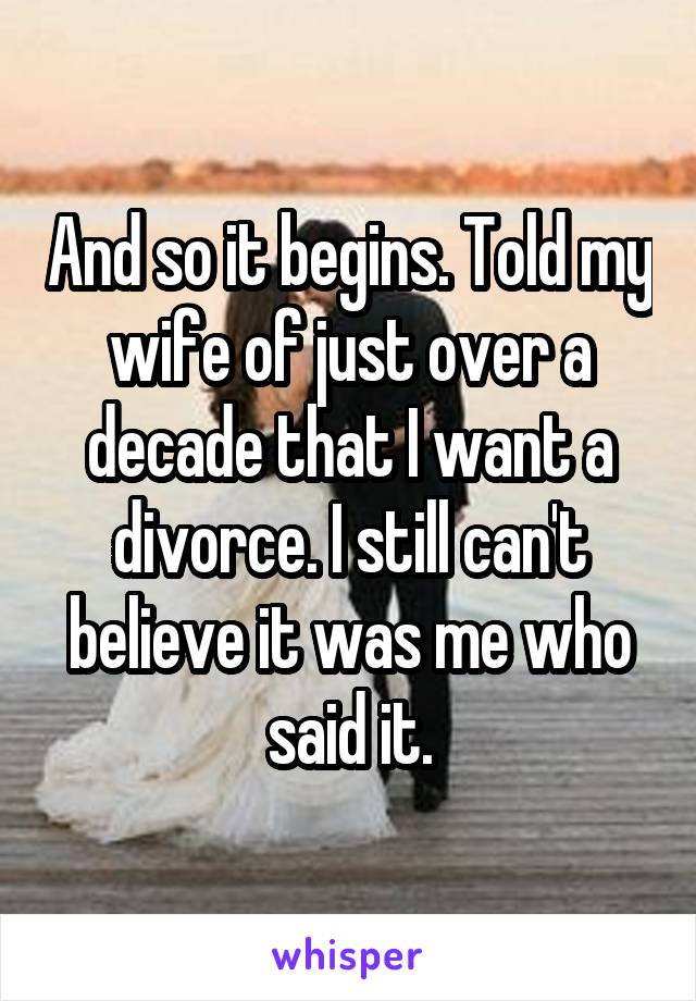 And so it begins. Told my wife of just over a decade that I want a divorce. I still can't believe it was me who said it.