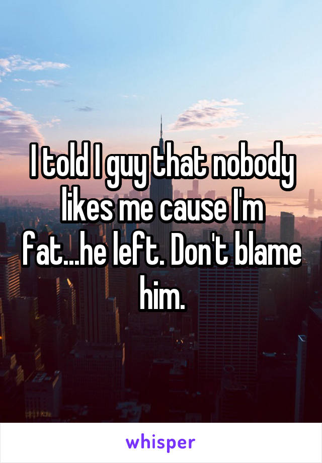 I told I guy that nobody likes me cause I'm fat...he left. Don't blame him.