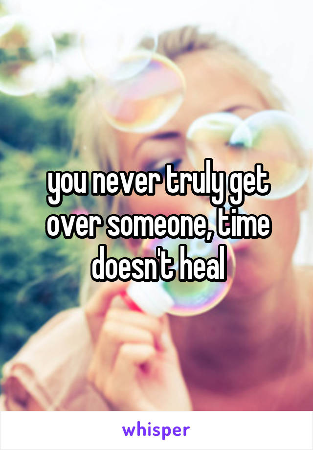 you never truly get over someone, time doesn't heal