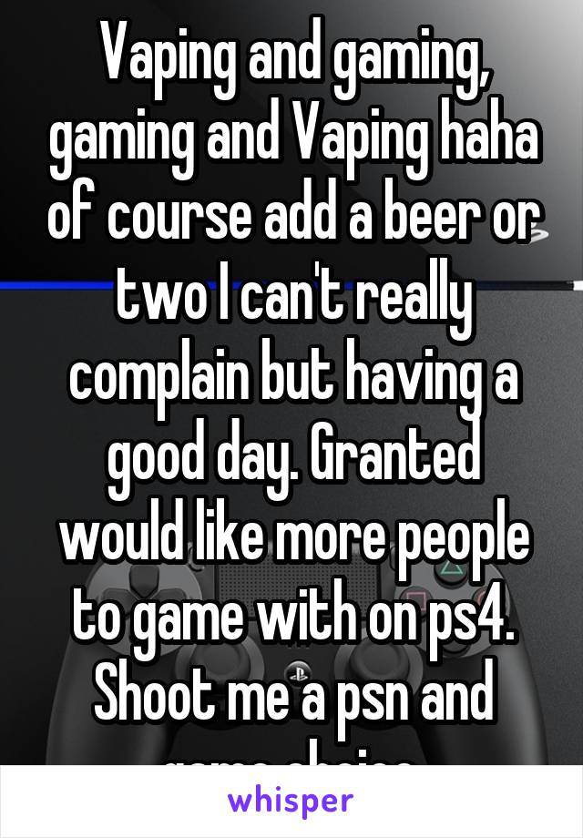 Vaping and gaming, gaming and Vaping haha of course add a beer or two I can't really complain but having a good day. Granted would like more people to game with on ps4. Shoot me a psn and game choice