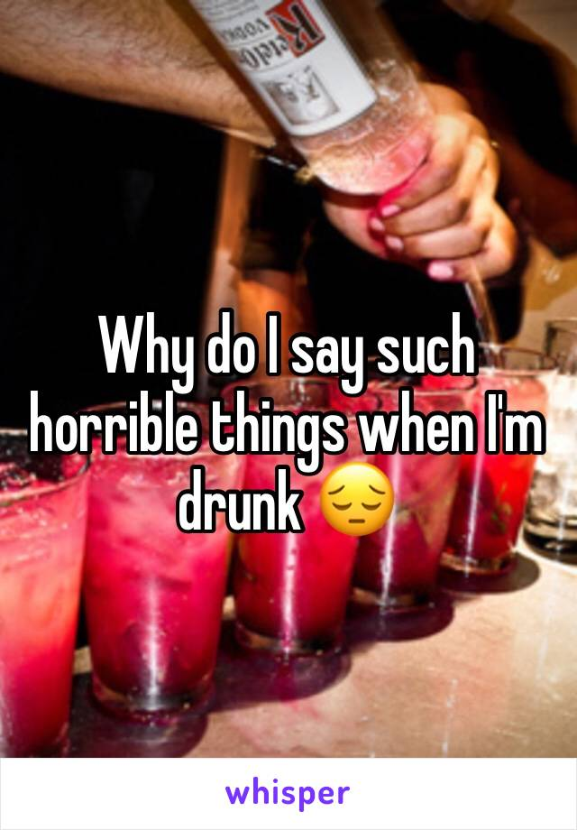 Why do I say such horrible things when I'm drunk 😔