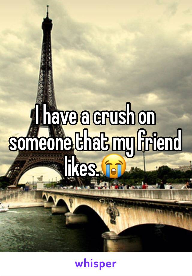 I have a crush on someone that my friend likes.😭