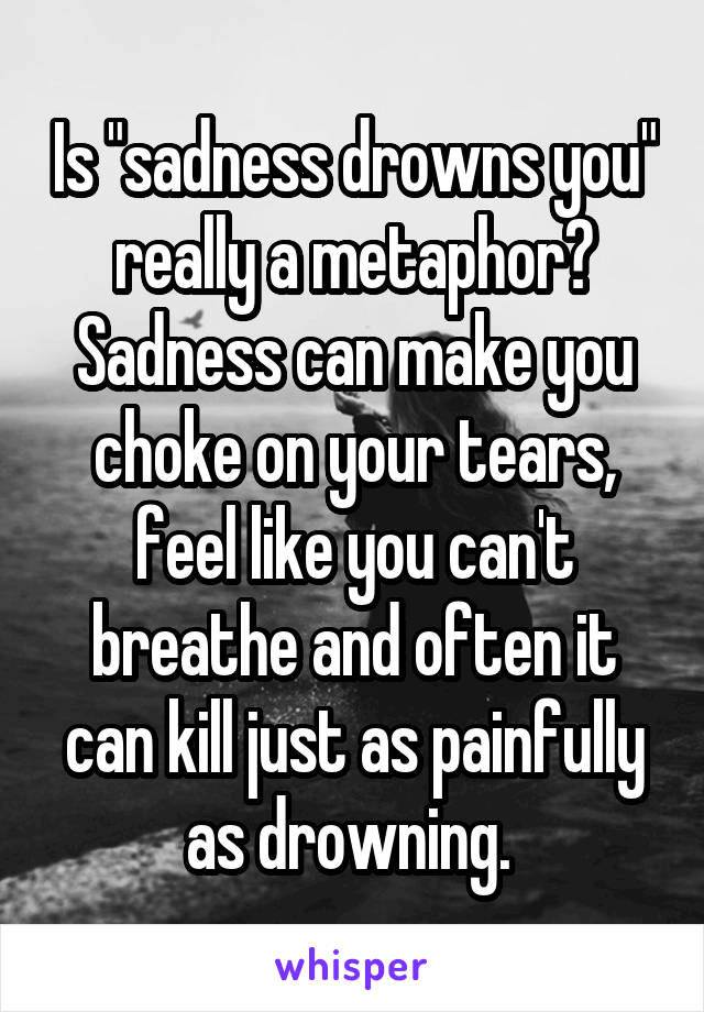"""Is """"sadness drowns you"""" really a metaphor? Sadness can make you choke on your tears, feel like you can't breathe and often it can kill just as painfully as drowning."""