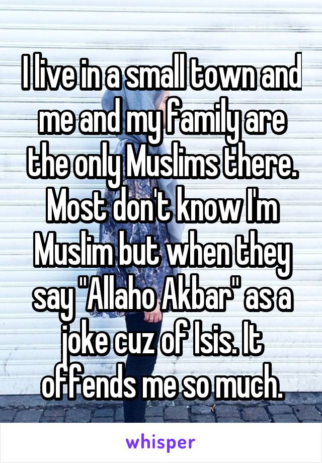 """I live in a small town and me and my family are the only Muslims there. Most don't know I'm Muslim but when they say """"Allaho Akbar"""" as a joke cuz of Isis. It offends me so much."""