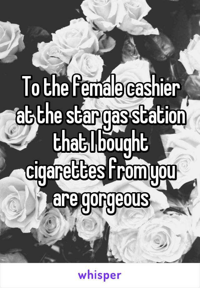 To the female cashier at the star gas station that I bought cigarettes from you are gorgeous