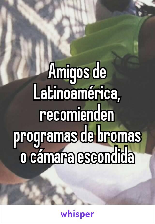 Amigos de Latinoamérica, recomienden programas de bromas o cámara escondida