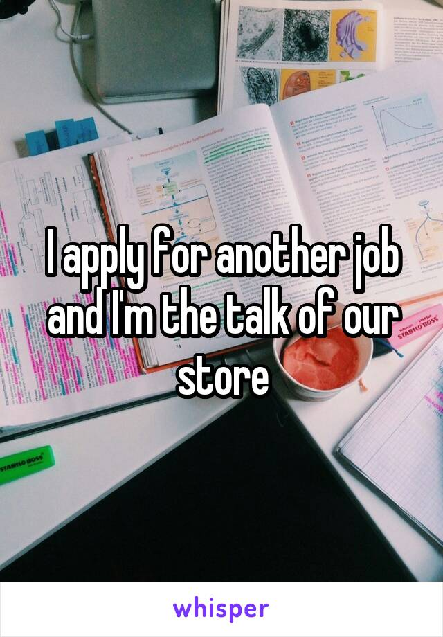 I apply for another job and I'm the talk of our store