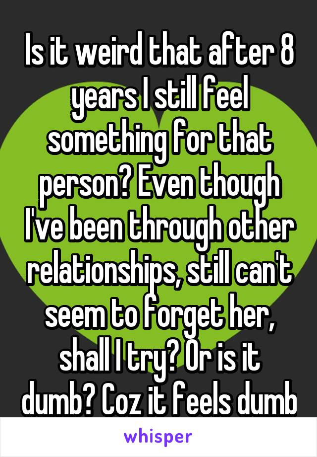 Is it weird that after 8 years I still feel something for that person? Even though I've been through other relationships, still can't seem to forget her, shall I try? Or is it dumb? Coz it feels dumb