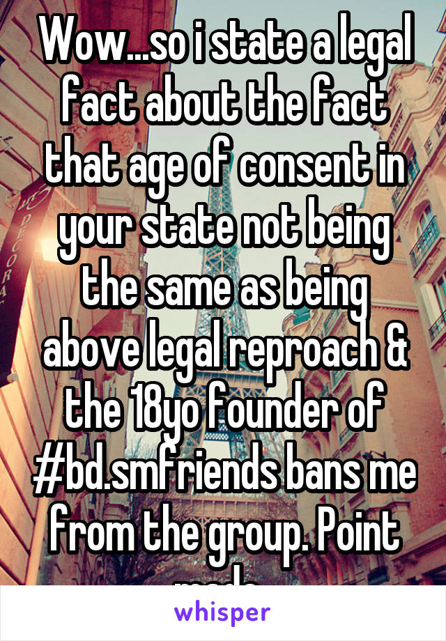 Wow...so i state a legal fact about the fact that age of consent in your state not being the same as being above legal reproach & the 18yo founder of #bd.smfriends bans me from the group. Point made.