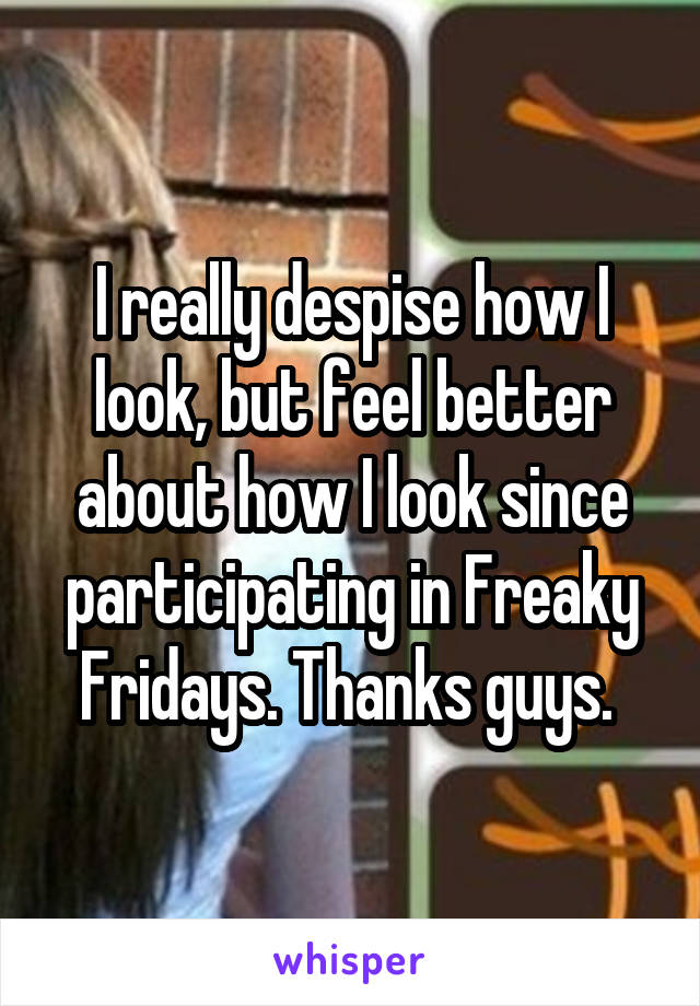 I really despise how I look, but feel better about how I look since participating in Freaky Fridays. Thanks guys.