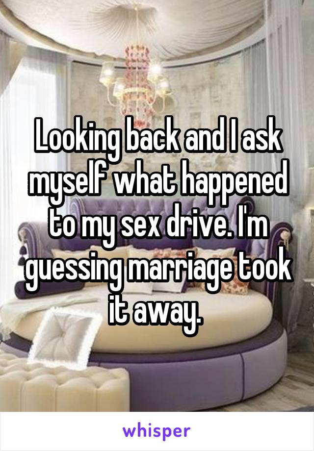 Looking back and I ask myself what happened to my sex drive. I'm guessing marriage took it away.