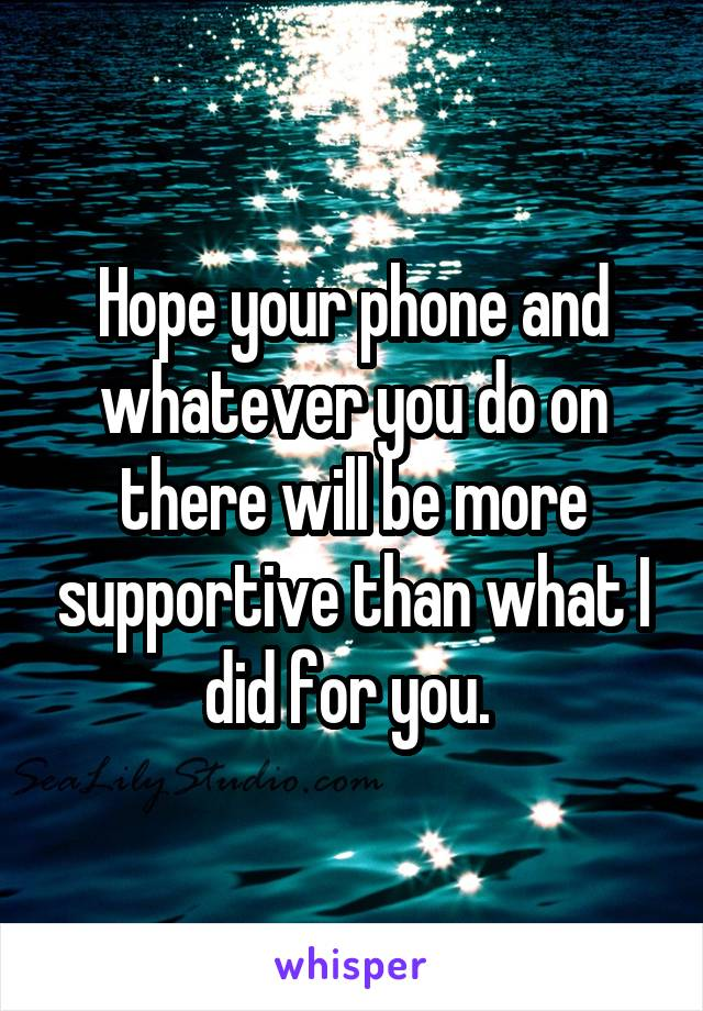 Hope your phone and whatever you do on there will be more supportive than what I did for you.