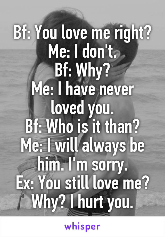 Bf: You love me right? Me: I don't. Bf: Why? Me: I have never loved you. Bf: Who is it than? Me: I will always be him. I'm sorry. Ex: You still love me? Why? I hurt you.