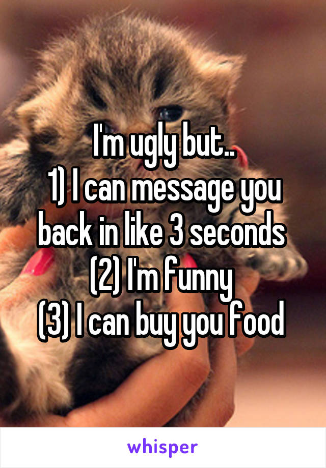I'm ugly but.. 1) I can message you back in like 3 seconds  (2) I'm funny  (3) I can buy you food