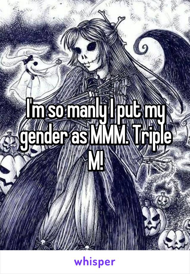 I'm so manly I put my gender as MMM. Triple M!