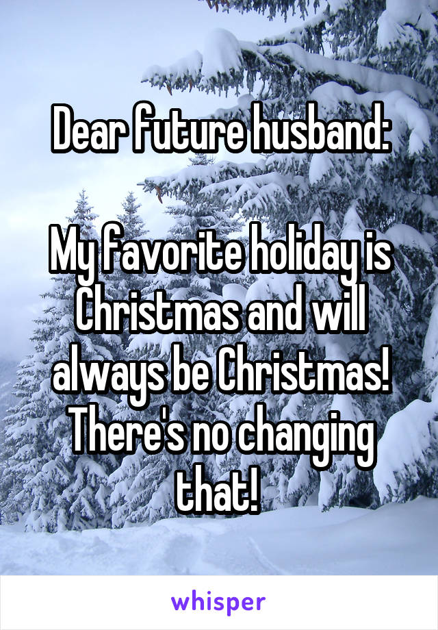 Dear future husband:  My favorite holiday is Christmas and will always be Christmas! There's no changing that!