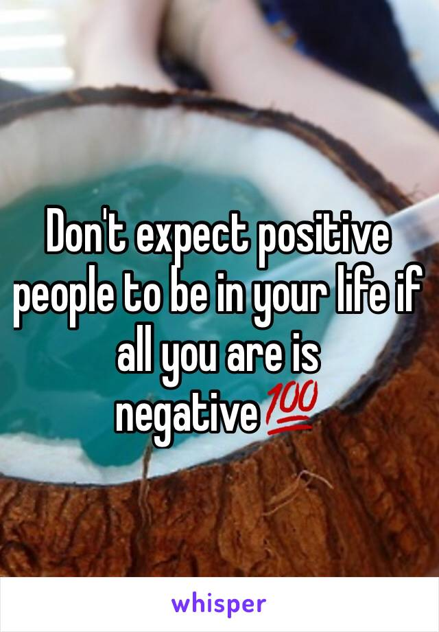 Don't expect positive people to be in your life if all you are is negative💯