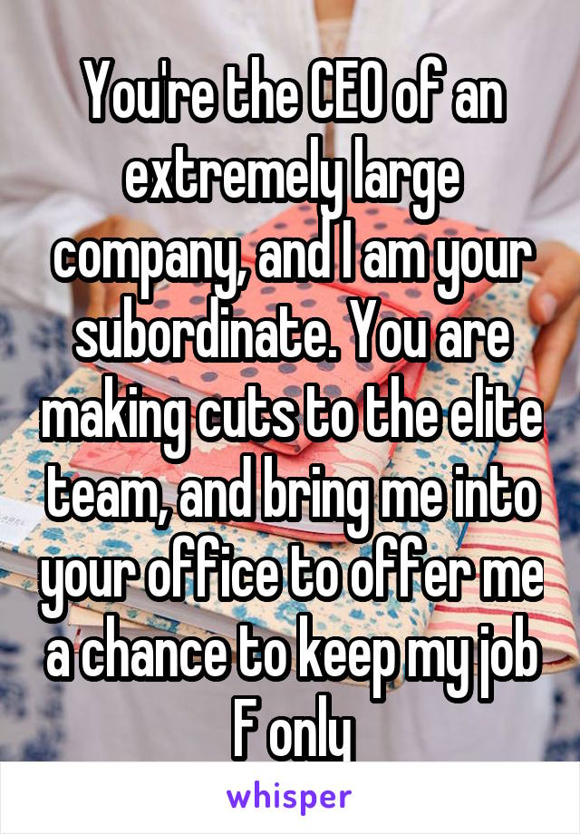 You're the CEO of an extremely large company, and I am your subordinate. You are making cuts to the elite team, and bring me into your office to offer me a chance to keep my job F only