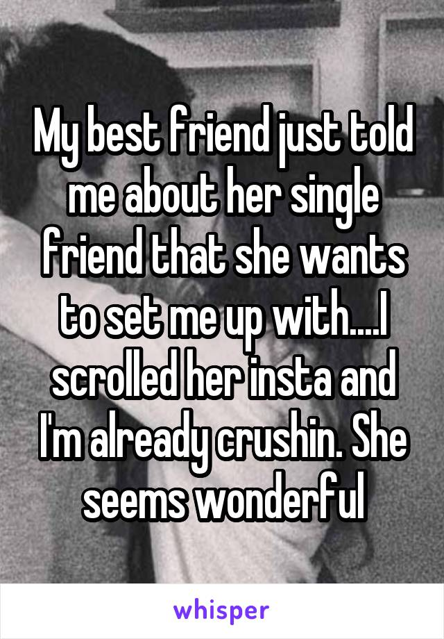 My best friend just told me about her single friend that she wants to set me up with....I scrolled her insta and I'm already crushin. She seems wonderful
