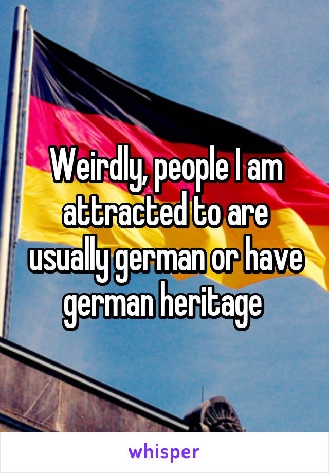 Weirdly, people I am attracted to are usually german or have german heritage