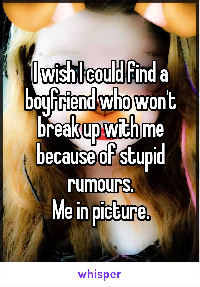 I wish I could find a boyfriend who won't break up with me because of stupid rumours. Me in picture.