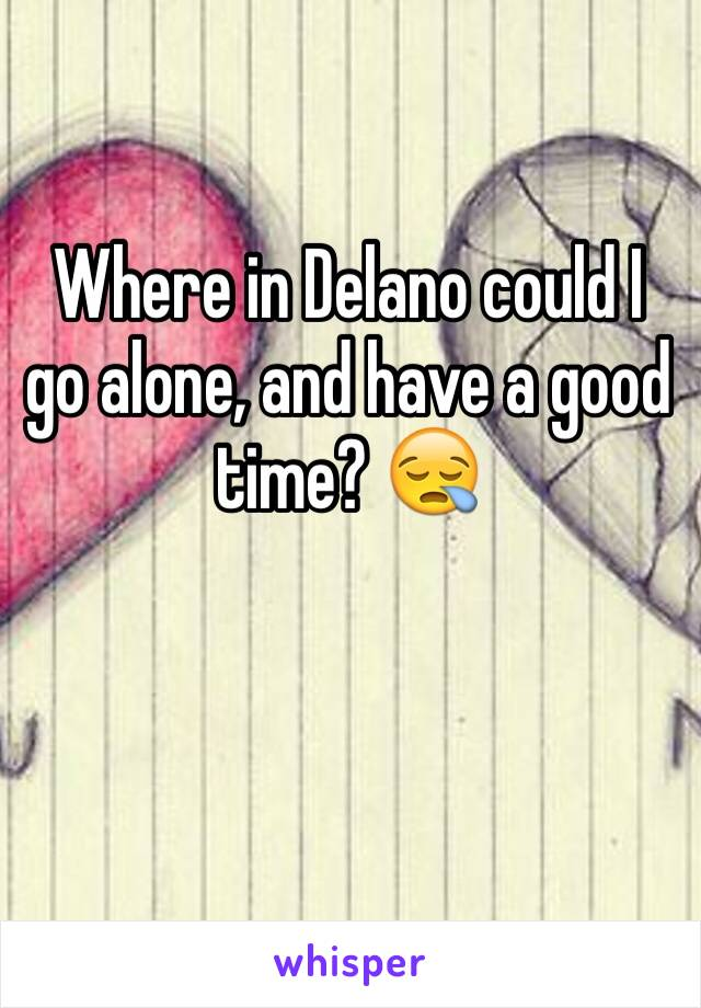 Where in Delano could I go alone, and have a good time? 😪