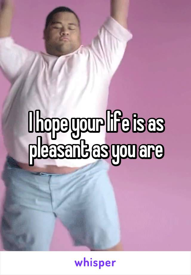 I hope your life is as pleasant as you are