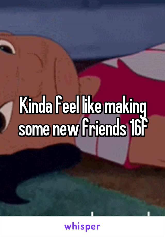 Kinda feel like making some new friends 16f