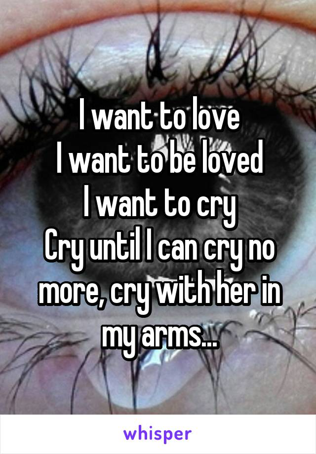 I want to love I want to be loved I want to cry Cry until I can cry no more, cry with her in my arms...