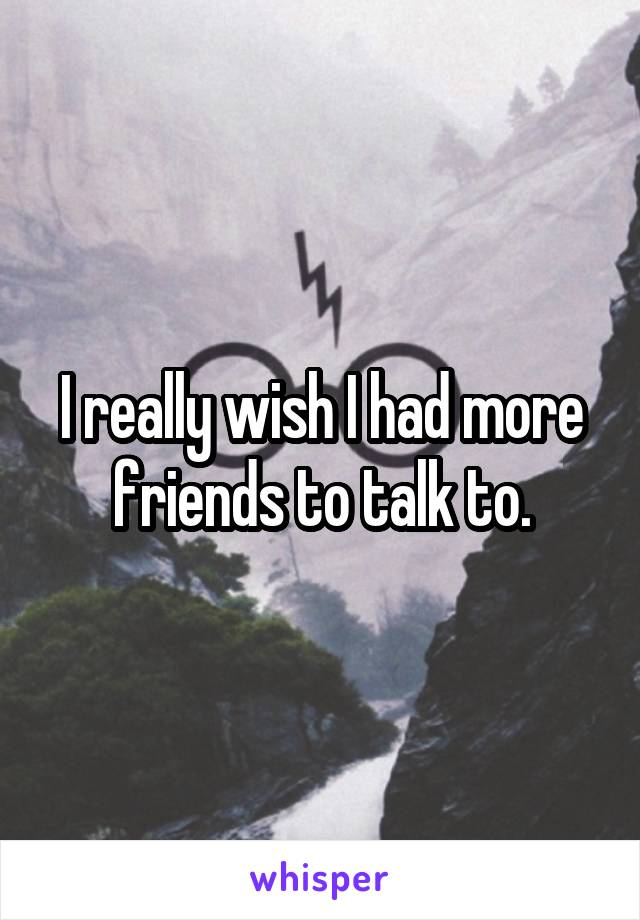 I really wish I had more friends to talk to.