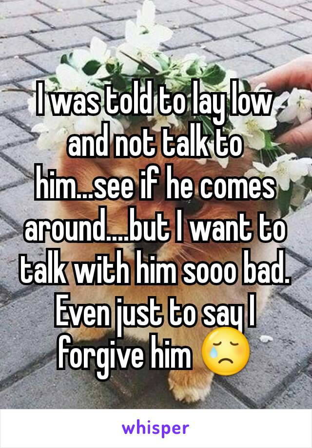 I was told to lay low and not talk to him...see if he comes around....but I want to talk with him sooo bad. Even just to say I forgive him 😢