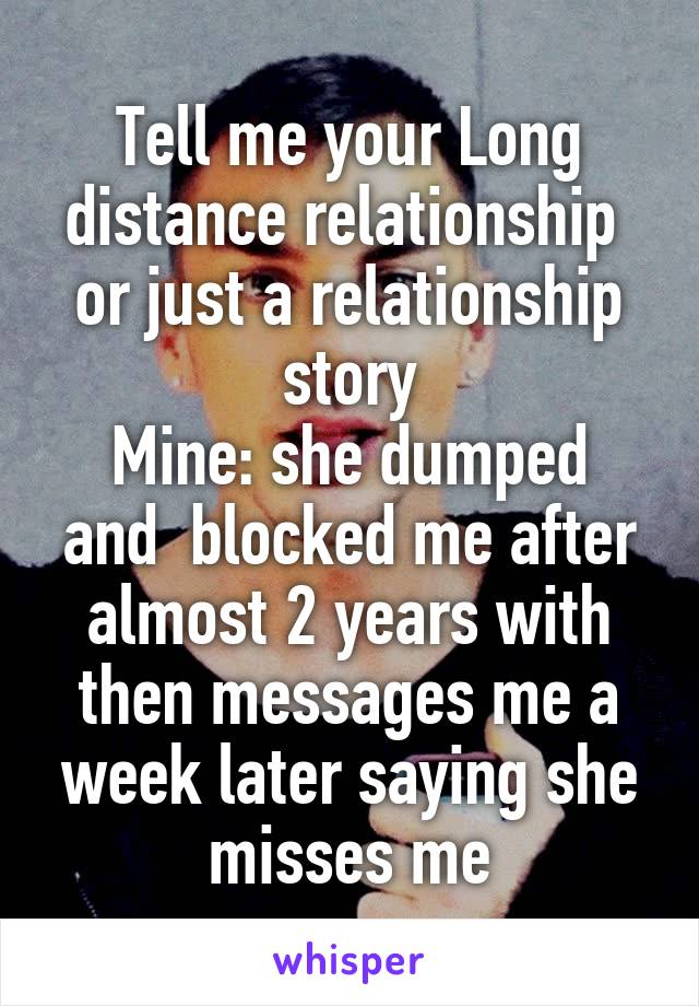 Tell me your Long distance relationship  or just a relationship story Mine: she dumped and  blocked me after almost 2 years with then messages me a week later saying she misses me