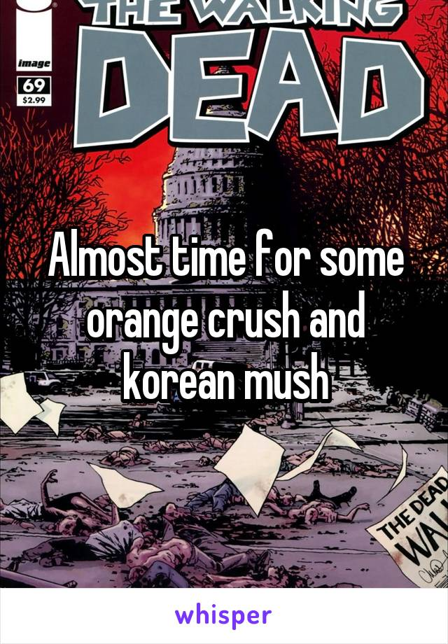 Almost time for some orange crush and korean mush