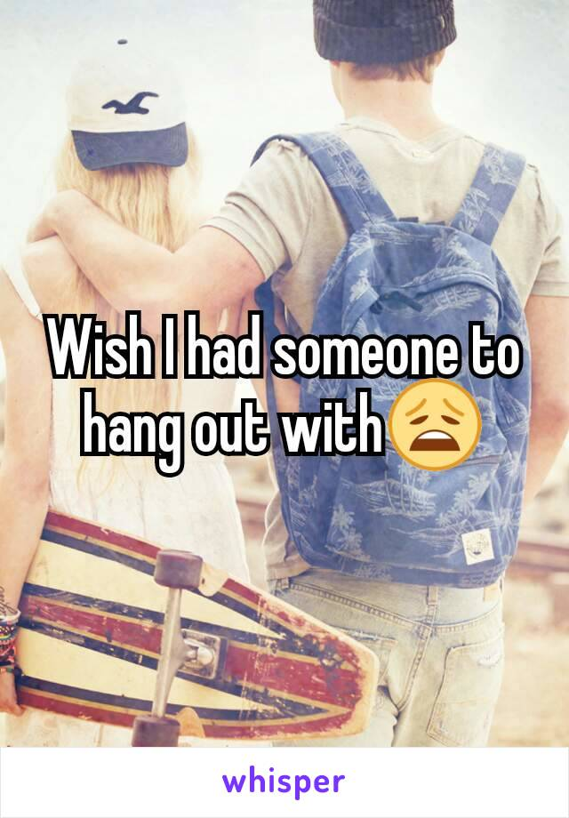 Wish I had someone to hang out with😩