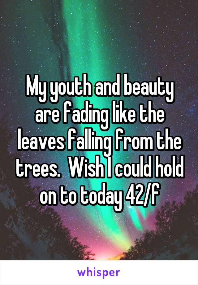 My youth and beauty are fading like the leaves falling from the trees.  Wish I could hold on to today 42/f
