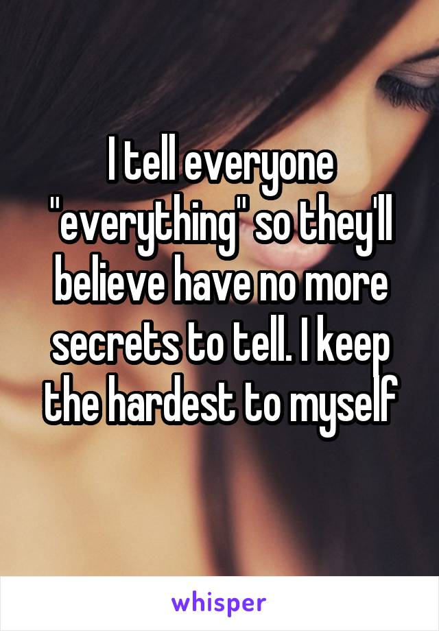 "I tell everyone ""everything"" so they'll believe have no more secrets to tell. I keep the hardest to myself"