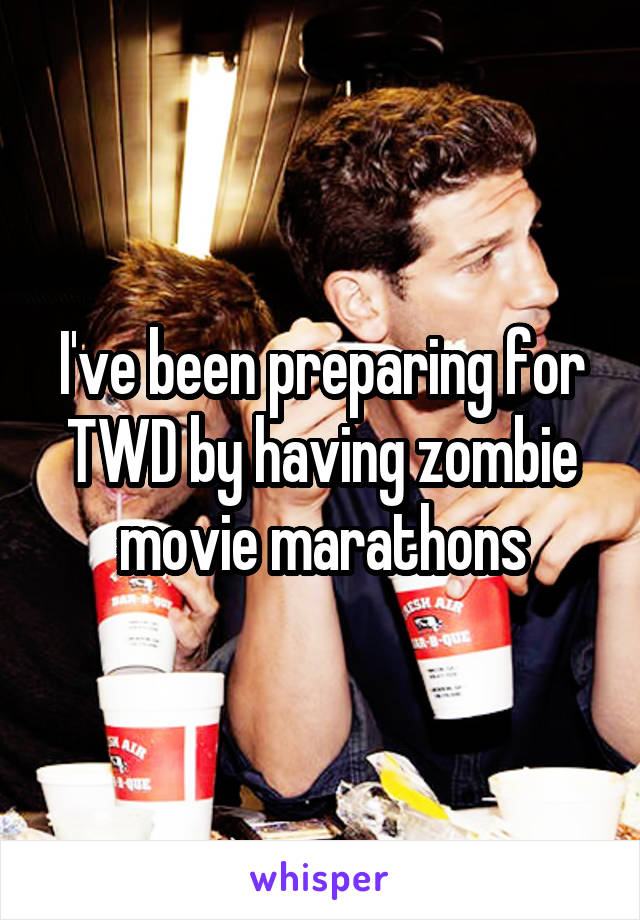 I've been preparing for TWD by having zombie movie marathons