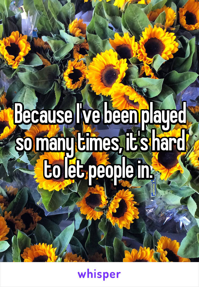 Because I've been played so many times, it's hard to let people in.