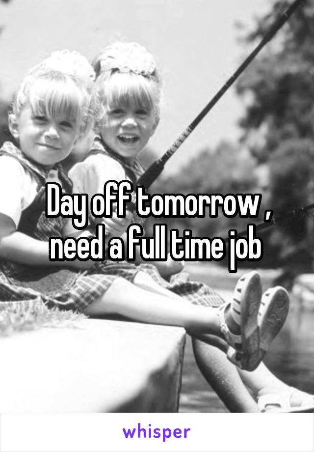 Day off tomorrow , need a full time job