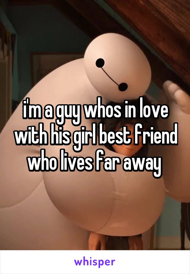 i'm a guy whos in love with his girl best friend who lives far away