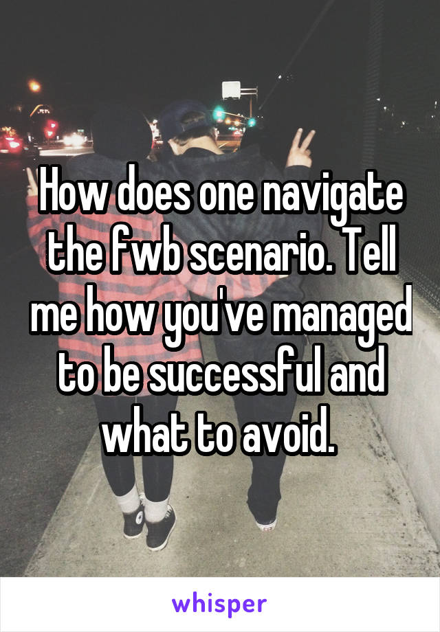 How does one navigate the fwb scenario. Tell me how you've managed to be successful and what to avoid.
