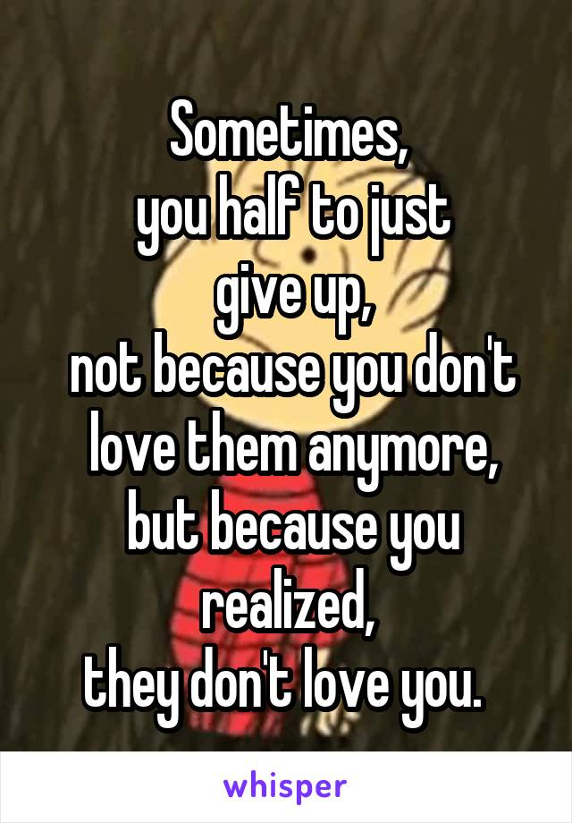 Sometimes,  you half to just  give up,  not because you don't  love them anymore,  but because you realized, they don't love you.