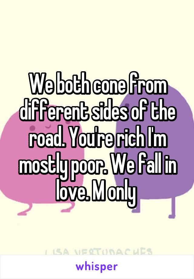 We both cone from different sides of the road. You're rich I'm mostly poor. We fall in love. M only