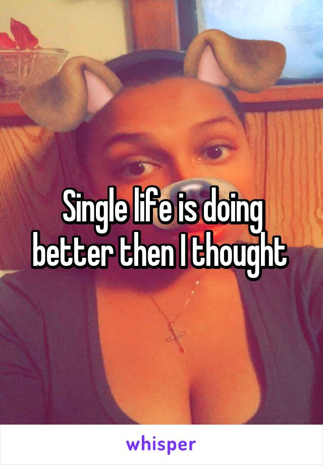 Single life is doing better then I thought
