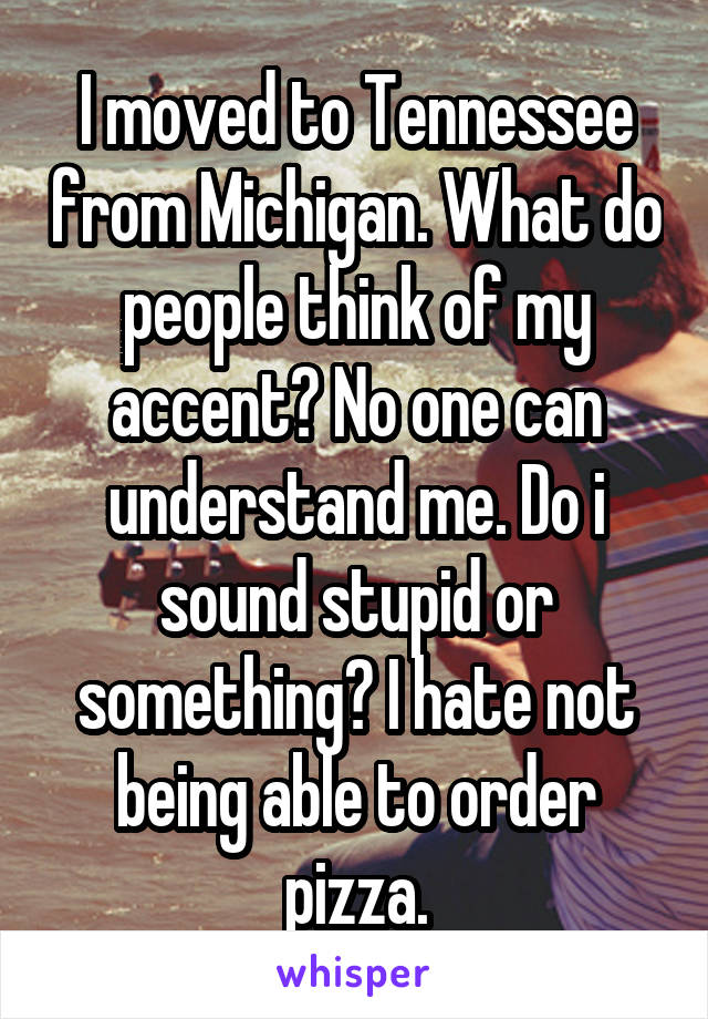 I moved to Tennessee from Michigan. What do people think of my accent? No one can understand me. Do i sound stupid or something? I hate not being able to order pizza.